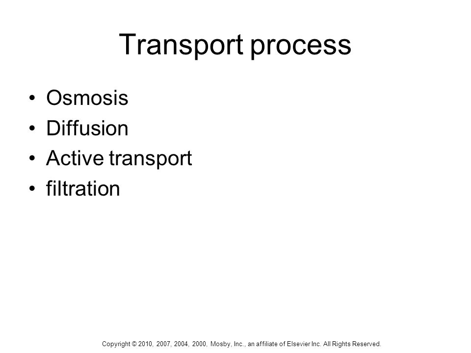 Copyright © 2010, 2007, 2004, 2000, Mosby, Inc., an affiliate of Elsevier Inc. All Rights Reserved. Transport process Osmosis Diffusion Active transpo