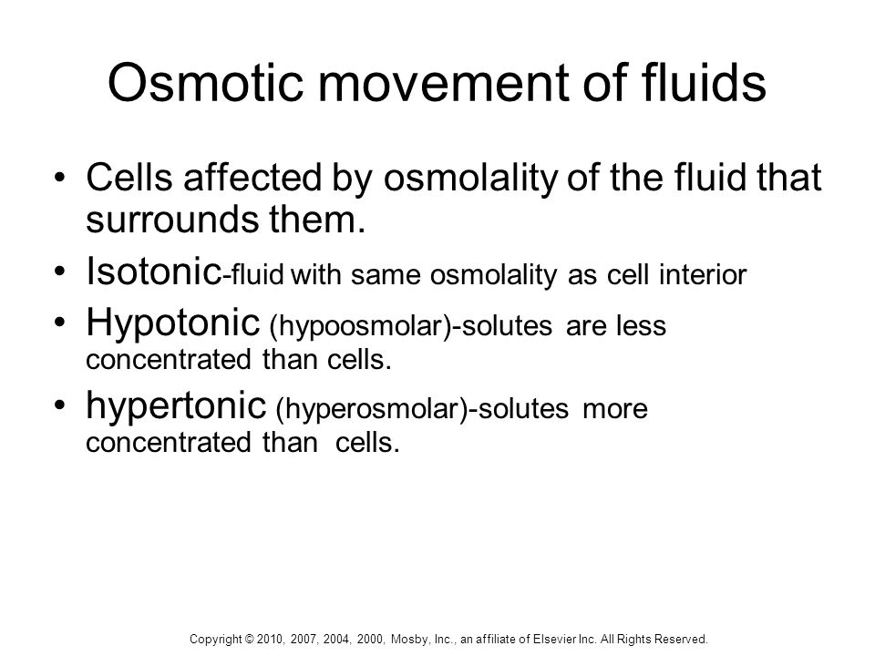 Copyright © 2010, 2007, 2004, 2000, Mosby, Inc., an affiliate of Elsevier Inc. All Rights Reserved. Osmotic movement of fluids Cells affected by osmol