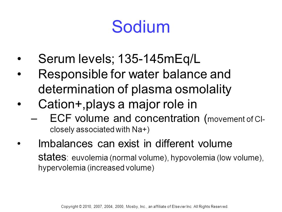 Sodium Serum levels; 135-145mEq/L Responsible for water balance and determination of plasma osmolality Cation+,plays a major role in –ECF volume and concentration ( movement of Cl- closely associated with Na+) Imbalances can exist in different volume states : euvolemia (normal volume), hypovolemia (low volume), hypervolemia (increased volume)