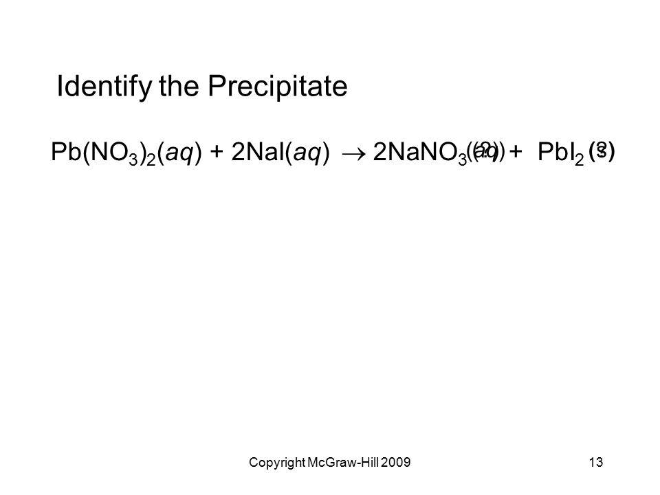 Copyright McGraw-Hill 200913 Identify the Precipitate Pb(NO 3 ) 2 (aq) + 2NaI(aq)  2NaNO 3 + PbI 2 (s)(aq)(?)