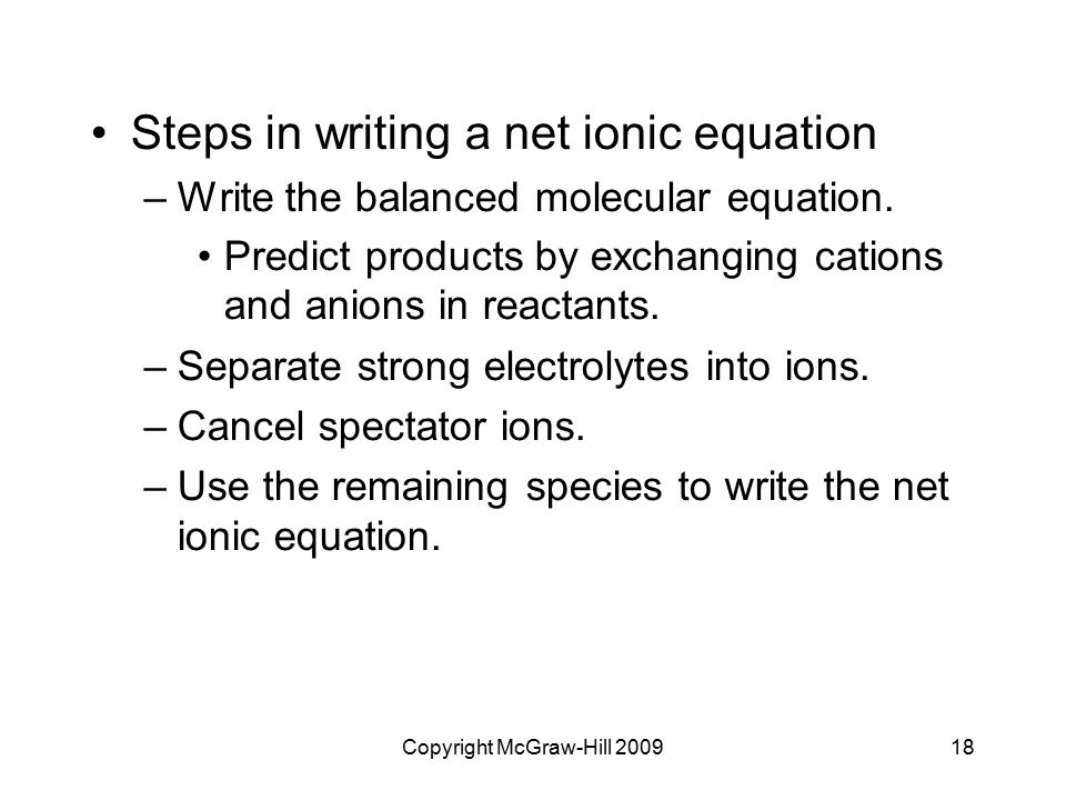 Copyright McGraw-Hill 200918 Steps in writing a net ionic equation –Write the balanced molecular equation. Predict products by exchanging cations and