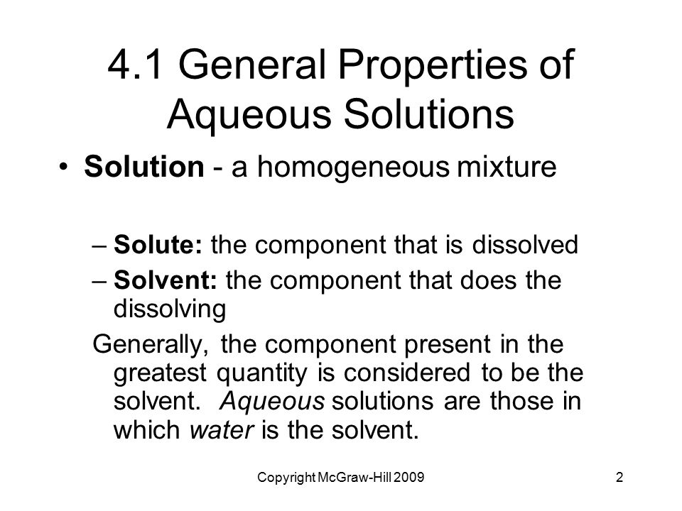 Copyright McGraw-Hill 20092 4.1 General Properties of Aqueous Solutions Solution - a homogeneous mixture –Solute: the component that is dissolved  –S
