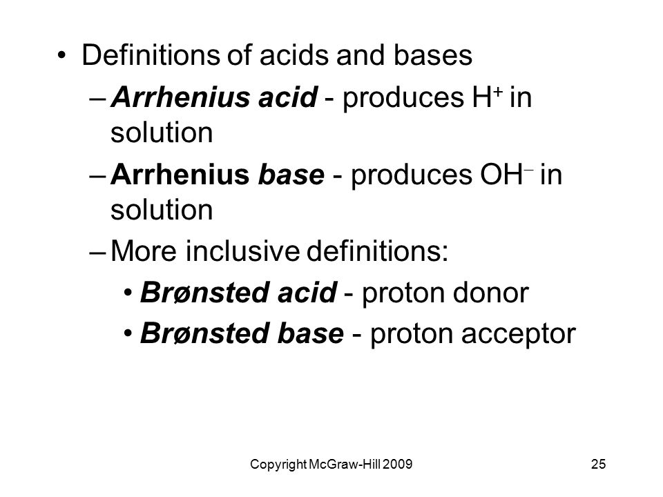 Copyright McGraw-Hill 200925 Definitions of acids and bases –Arrhenius acid - produces H + in solution –Arrhenius base - produces OH  in solution –More inclusive definitions: Brønsted acid - proton donor Brønsted base - proton acceptor