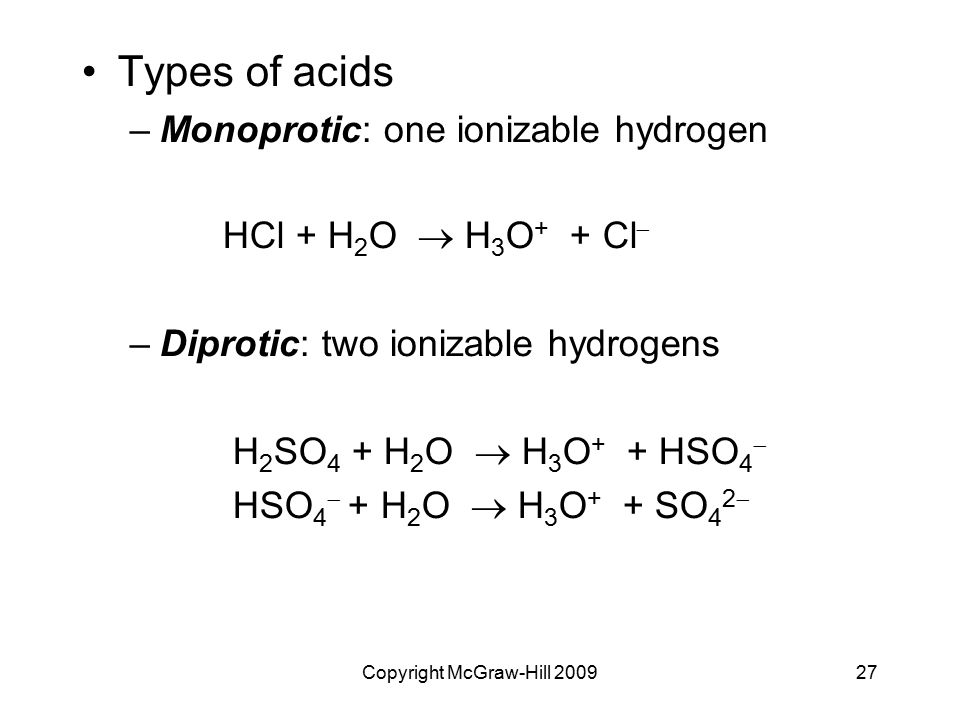 Copyright McGraw-Hill 200927 Types of acids –Monoprotic: one ionizable hydrogen HCl + H 2 O  H 3 O + + Cl  –Diprotic: two ionizable hydrogens H 2 SO 4 + H 2 O  H 3 O + + HSO 4  HSO 4  + H 2 O  H 3 O + + SO 4 2 