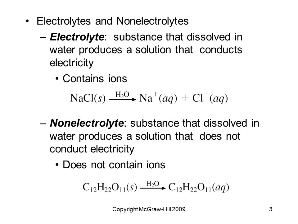 Copyright McGraw-Hill 20093 Electrolytes and Nonelectrolytes –Electrolyte: substance that dissolved in water produces a solution that conducts electri