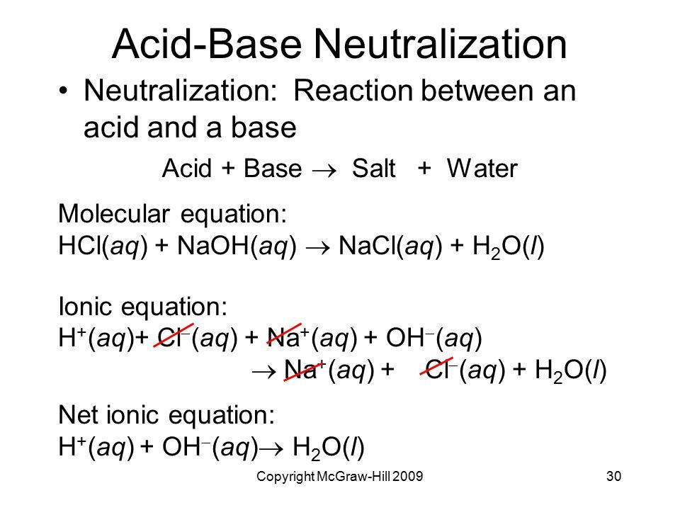 Copyright McGraw-Hill 200930 Acid-Base Neutralization Neutralization: Reaction between an acid and a base Acid + Base  Salt + Water Molecular equatio