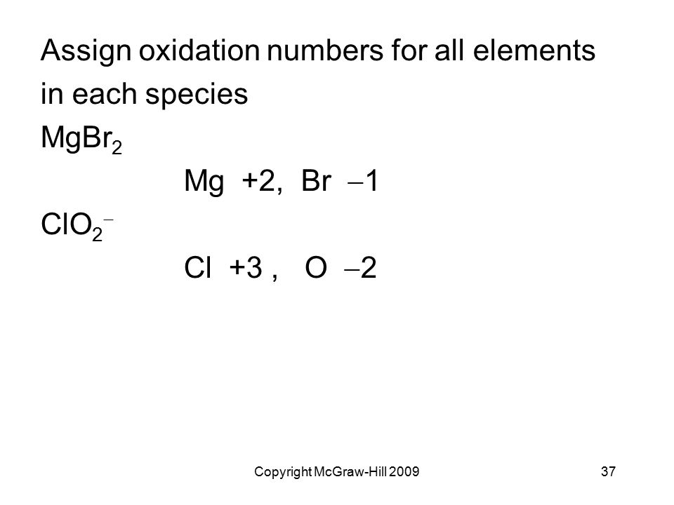 Copyright McGraw-Hill 200937 Assign oxidation numbers for all elements in each species MgBr 2 Mg +2, Br  1 ClO 2  Cl +3, O  2