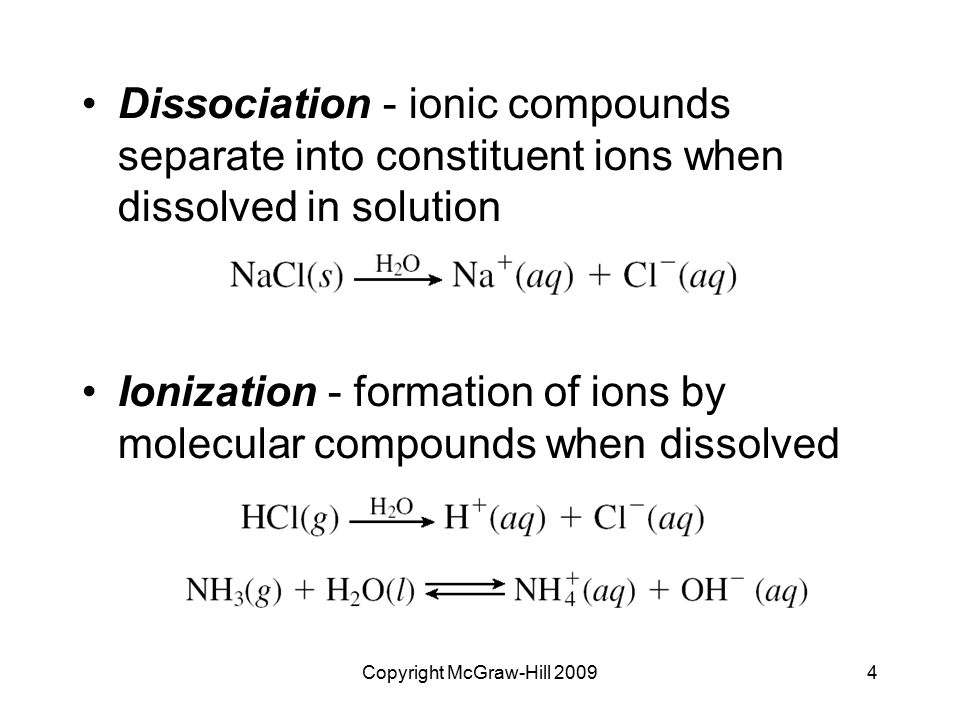 Copyright McGraw-Hill 20094 Dissociation - ionic compounds separate into constituent ions when dissolved in solution Ionization - formation of ions by molecular compounds when dissolved