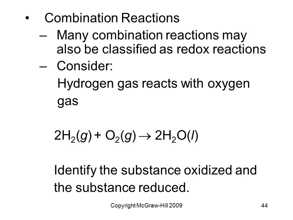 Copyright McGraw-Hill 200944 Combination Reactions –Many combination reactions may also be classified as redox reactions –Consider: Hydrogen gas react