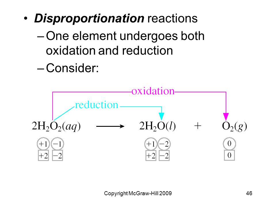 Copyright McGraw-Hill 200946 Disproportionation reactions –One element undergoes both oxidation and reduction –Consider: