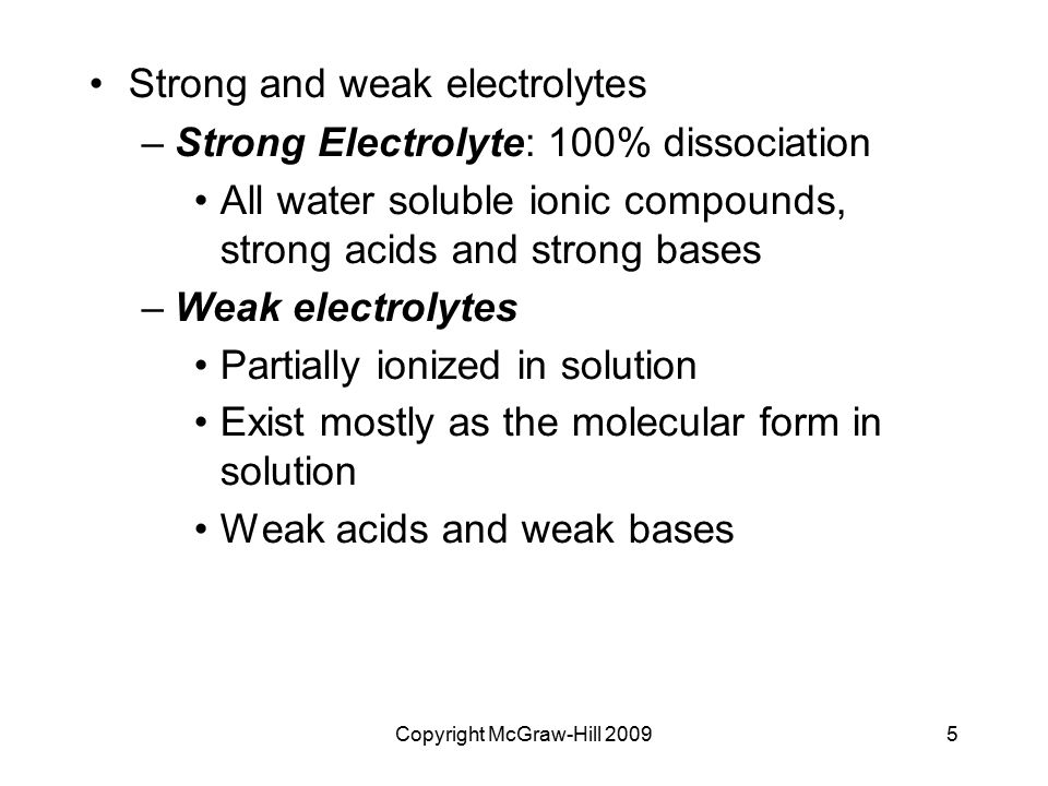 Copyright McGraw-Hill 20095 Strong and weak electrolytes –Strong Electrolyte: 100% dissociation All water soluble ionic compounds, strong acids and st