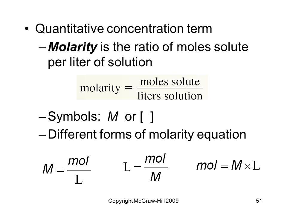 Copyright McGraw-Hill 200951 Quantitative concentration term –Molarity is the ratio of moles solute per liter of solution –Symbols: M or [ ] –Differen