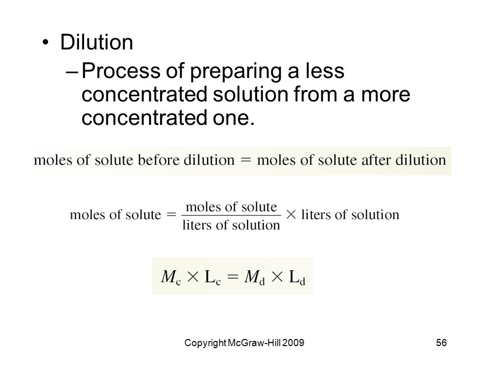 Copyright McGraw-Hill 200956 Dilution –Process of preparing a less concentrated solution from a more concentrated one.