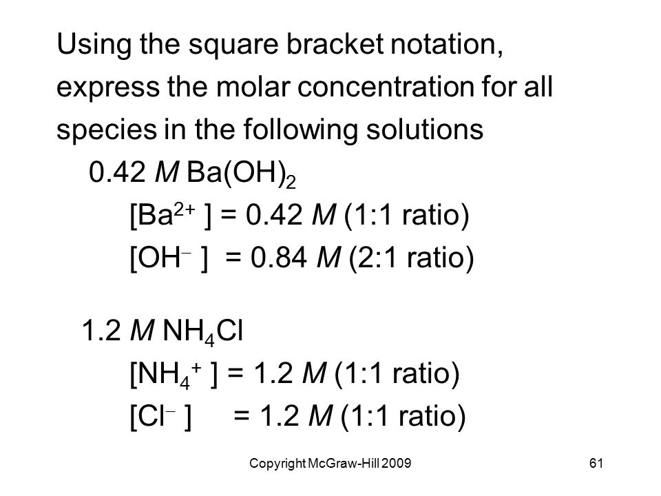 Copyright McGraw-Hill 200961 Using the square bracket notation, express the molar concentration for all species in the following solutions 0.42 M Ba(OH) 2 [Ba 2+ ] = 0.42 M (1:1 ratio) [OH  ] = 0.84 M (2:1 ratio) 1.2 M NH 4 Cl [NH 4 + ] = 1.2 M (1:1 ratio) [Cl  ] = 1.2 M (1:1 ratio)