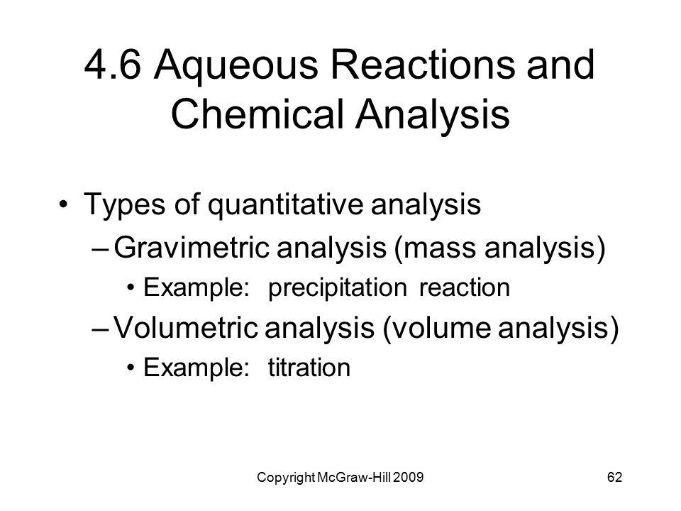 Copyright McGraw-Hill 200962 4.6 Aqueous Reactions and Chemical Analysis Types of quantitative analysis –Gravimetric analysis (mass analysis) Example: