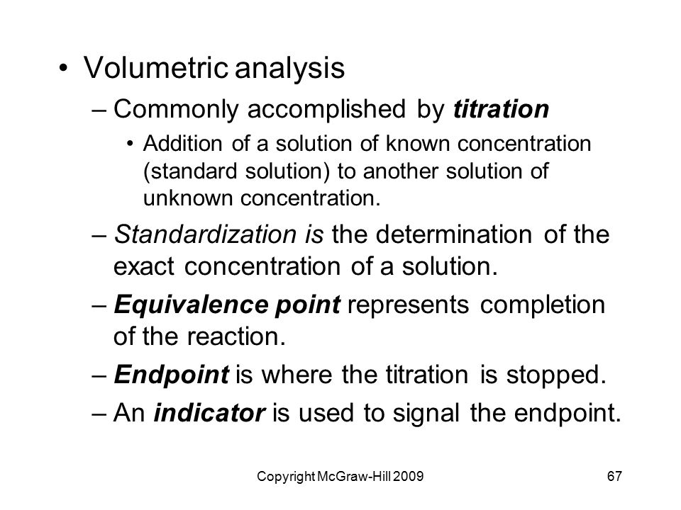 Copyright McGraw-Hill 200967 Volumetric analysis –Commonly accomplished by titration Addition of a solution of known concentration (standard solution) to another solution of unknown concentration.
