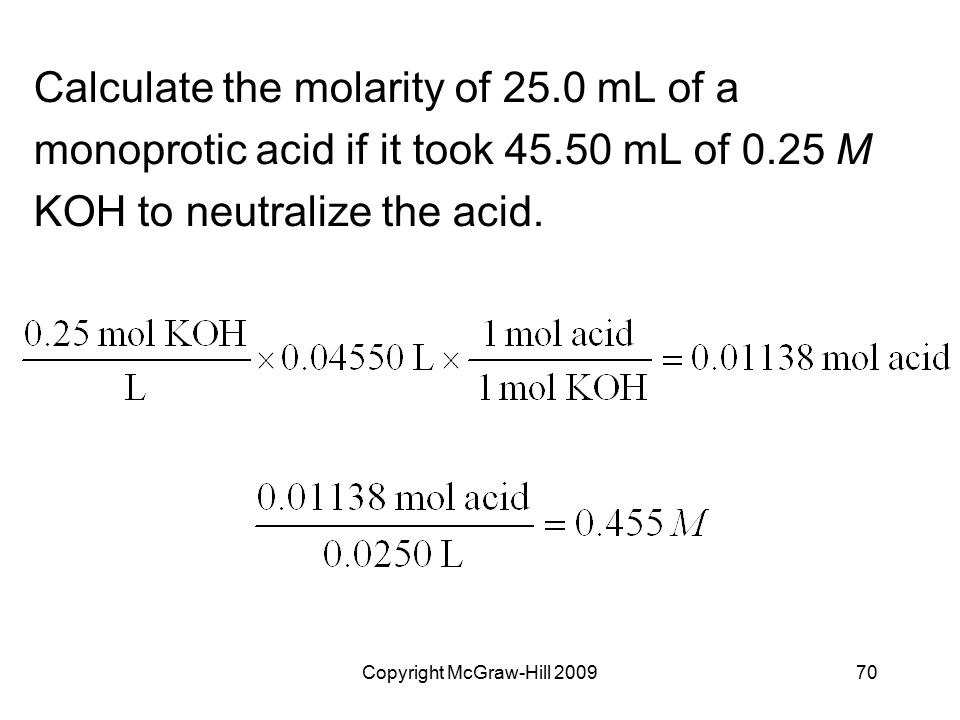 Copyright McGraw-Hill 200970 Calculate the molarity of 25.0 mL of a monoprotic acid if it took 45.50 mL of 0.25 M KOH to neutralize the acid.