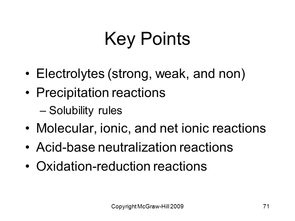 Copyright McGraw-Hill 200971 Key Points Electrolytes (strong, weak, and non) Precipitation reactions –Solubility rules Molecular, ionic, and net ionic
