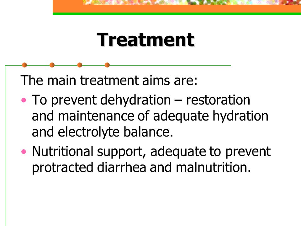 Treatment The main treatment aims are: To prevent dehydration – restoration and maintenance of adequate hydration and electrolyte balance. Nutritional