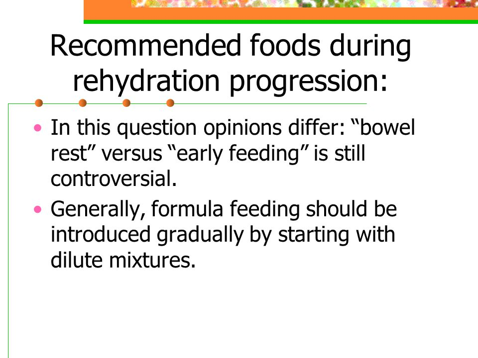 "Recommended foods during rehydration progression: In this question opinions differ: ""bowel rest"" versus ""early feeding"" is still controversial. Genera"