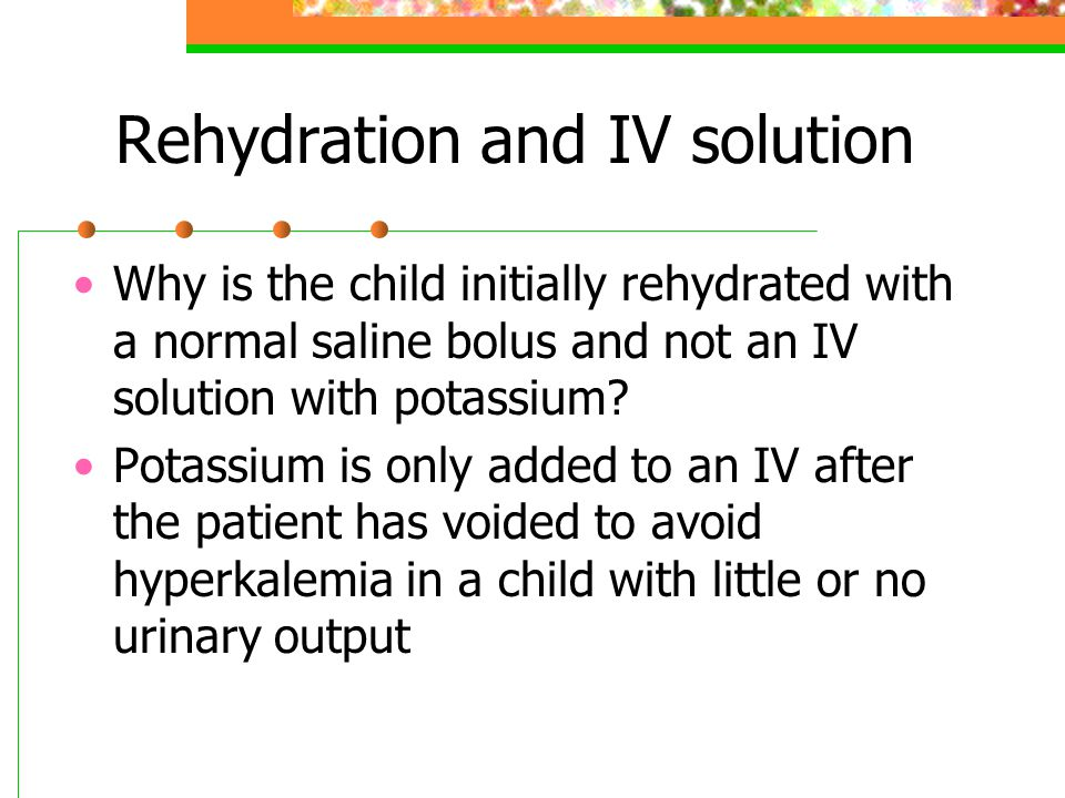 Rehydration and IV solution Why is the child initially rehydrated with a normal saline bolus and not an IV solution with potassium? Potassium is only