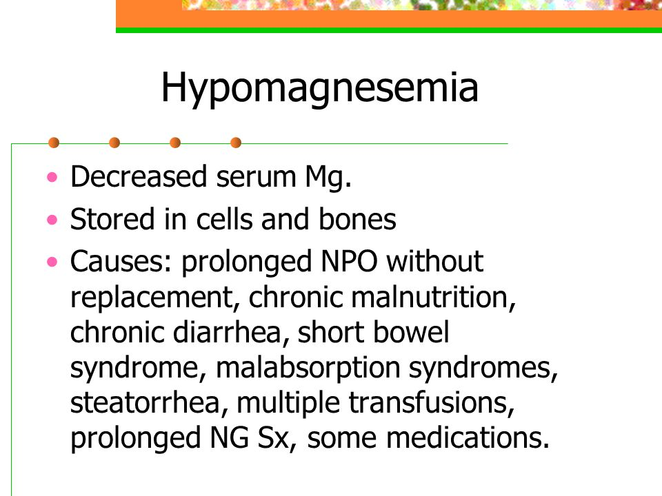 Hypomagnesemia Decreased serum Mg. Stored in cells and bones Causes: prolonged NPO without replacement, chronic malnutrition, chronic diarrhea, short