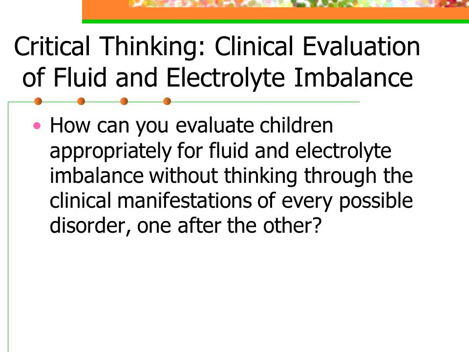 Critical Thinking: Clinical Evaluation of Fluid and Electrolyte Imbalance How can you evaluate children appropriately for fluid and electrolyte imbala