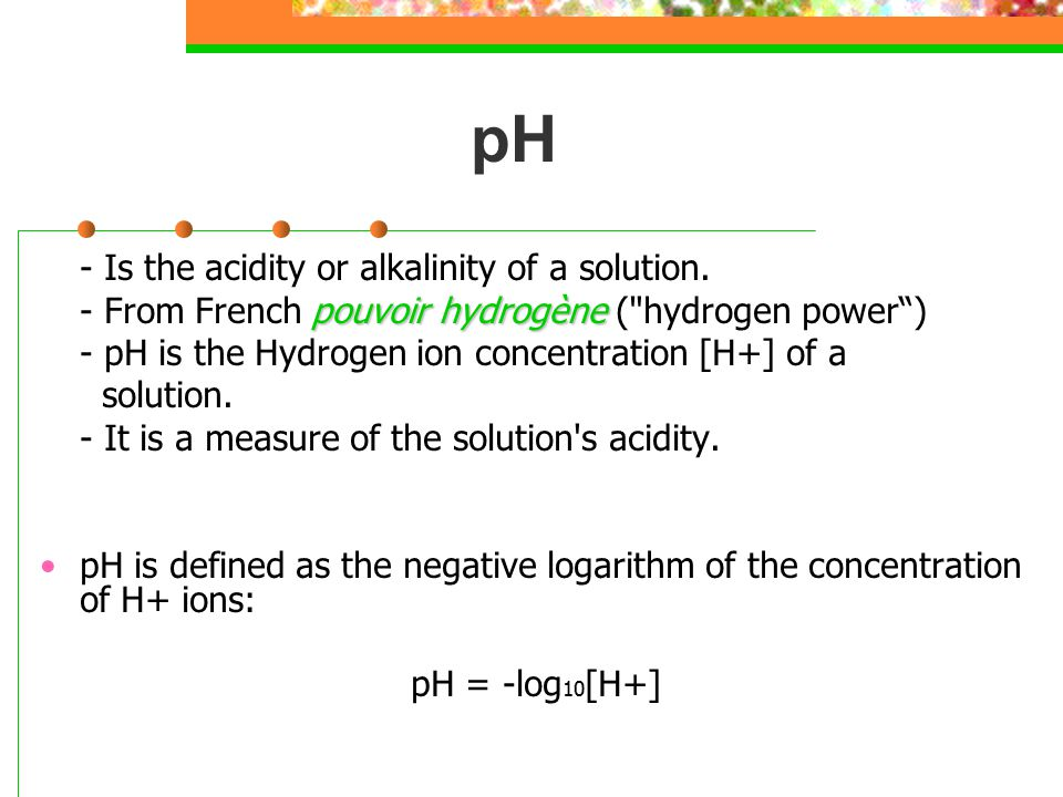 pH - Is the acidity or alkalinity of a solution. pouvoir hydrogène - From French pouvoir hydrogène (