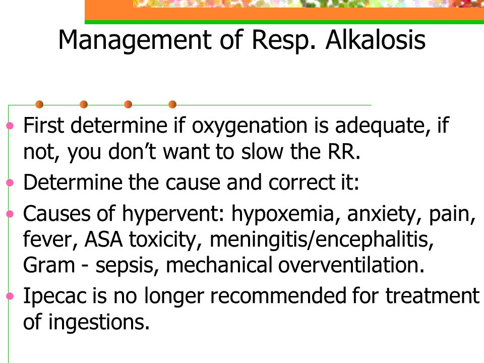 Management of Resp. Alkalosis First determine if oxygenation is adequate, if not, you don't want to slow the RR. Determine the cause and correct it: C