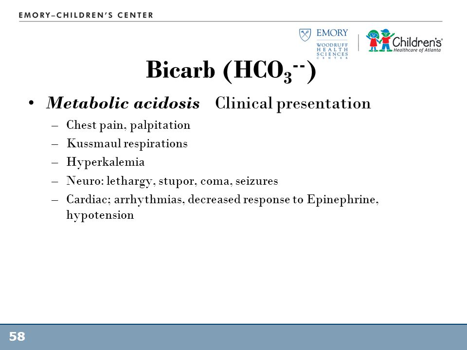 Bicarb (HCO 3 -- ) Metabolic acidosis Clinical presentation –Chest pain, palpitation –Kussmaul respirations –Hyperkalemia –Neuro: lethargy, stupor, co