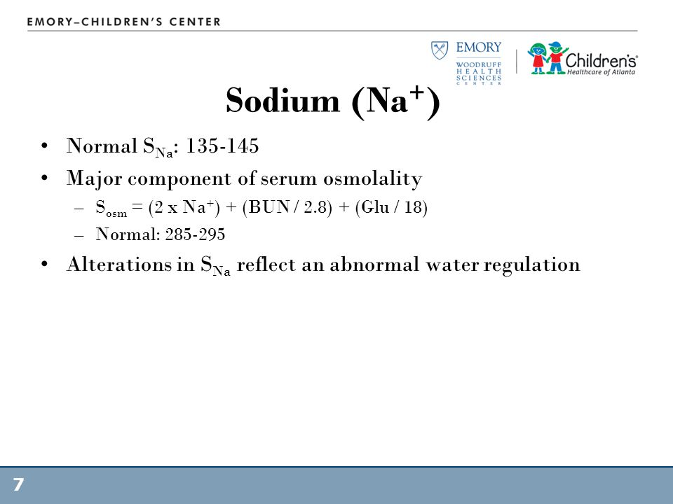 Sodium (Na + ) Normal S Na : 135-145 Major component of serum osmolality –S osm = (2 x Na + ) + (BUN / 2.8) + (Glu / 18) –Normal: 285-295 Alterations