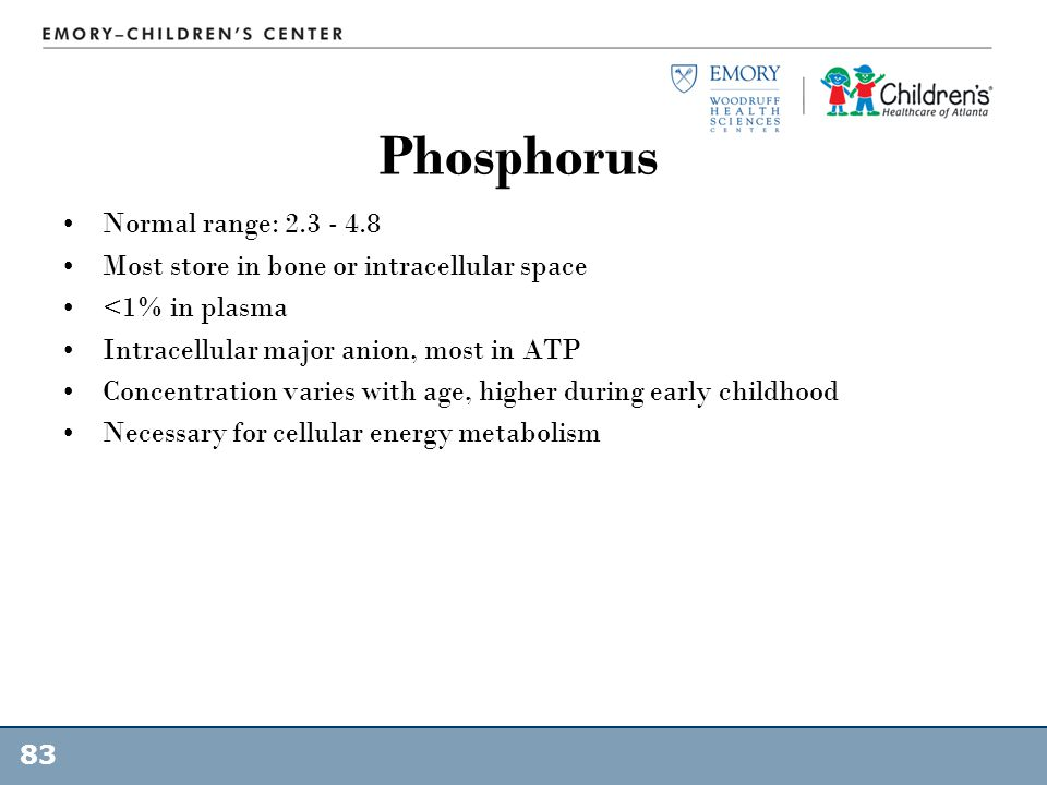 Phosphorus Normal range: 2.3 - 4.8 Most store in bone or intracellular space <1% in plasma Intracellular major anion, most in ATP Concentration varies