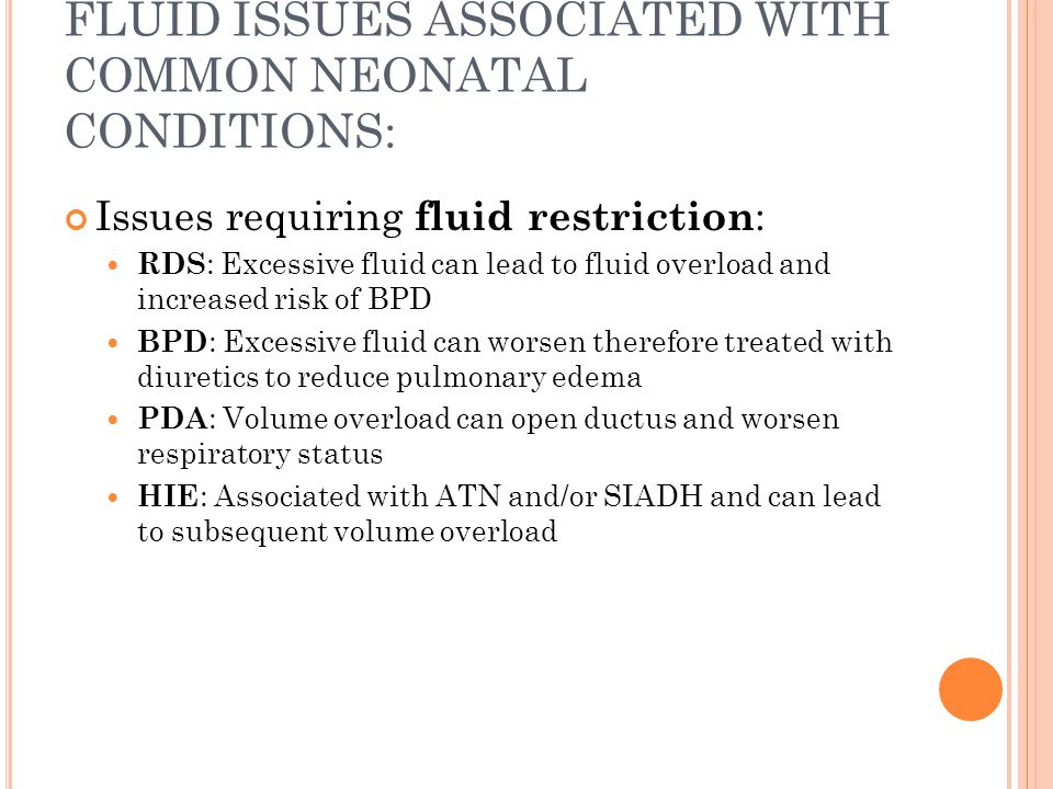FLUID ISSUES ASSOCIATED WITH COMMON NEONATAL CONDITIONS: Issues requiring fluid restriction : RDS : Excessive fluid can lead to fluid overload and increased risk of BPD BPD : Excessive fluid can worsen therefore treated with diuretics to reduce pulmonary edema PDA : Volume overload can open ductus and worsen respiratory status HIE : Associated with ATN and/or SIADH and can lead to subsequent volume overload