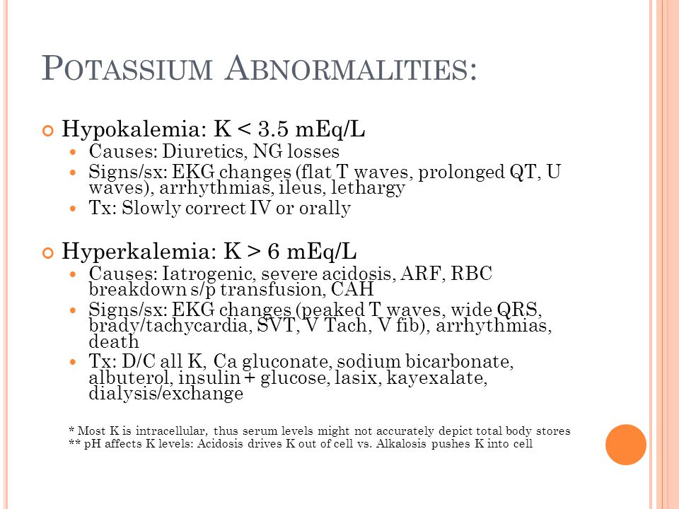 P OTASSIUM A BNORMALITIES : Hypokalemia: K < 3.5 mEq/L Causes: Diuretics, NG losses Signs/sx: EKG changes (flat T waves, prolonged QT, U waves), arrhythmias, ileus, lethargy Tx: Slowly correct IV or orally Hyperkalemia: K > 6 mEq/L Causes: Iatrogenic, severe acidosis, ARF, RBC breakdown s/p transfusion, CAH Signs/sx: EKG changes (peaked T waves, wide QRS, brady/tachycardia, SVT, V Tach, V fib), arrhythmias, death Tx: D/C all K, Ca gluconate, sodium bicarbonate, albuterol, insulin + glucose, lasix, kayexalate, dialysis/exchange * Most K is intracellular, thus serum levels might not accurately depict total body stores ** pH affects K levels: Acidosis drives K out of cell vs.