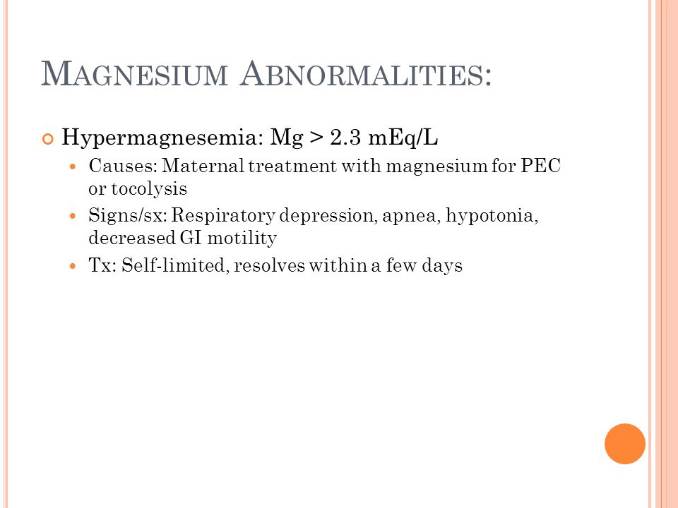 M AGNESIUM A BNORMALITIES : Hypermagnesemia: Mg > 2.3 mEq/L Causes: Maternal treatment with magnesium for PEC or tocolysis Signs/sx: Respiratory depression, apnea, hypotonia, decreased GI motility Tx: Self-limited, resolves within a few days