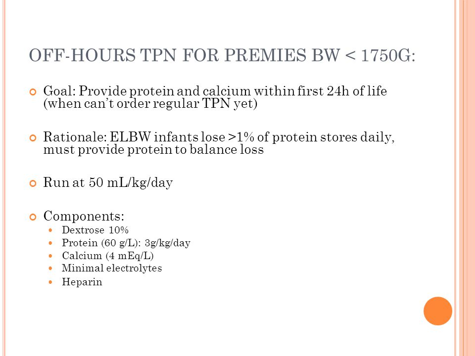 OFF-HOURS TPN FOR PREMIES BW < 1750G: Goal: Provide protein and calcium within first 24h of life (when can't order regular TPN yet) Rationale: ELBW infants lose >1% of protein stores daily, must provide protein to balance loss Run at 50 mL/kg/day Components: Dextrose 10% Protein (60 g/L): 3g/kg/day Calcium (4 mEq/L) Minimal electrolytes Heparin