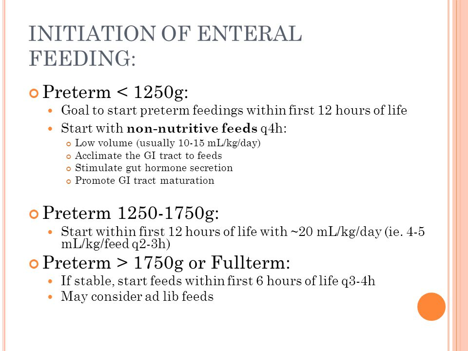 INITIATION OF ENTERAL FEEDING: Preterm < 1250g: Goal to start preterm feedings within first 12 hours of life Start with non-nutritive feeds q4h: Low volume (usually 10-15 mL/kg/day) Acclimate the GI tract to feeds Stimulate gut hormone secretion Promote GI tract maturation Preterm 1250-1750g: Start within first 12 hours of life with ~20 mL/kg/day (ie.