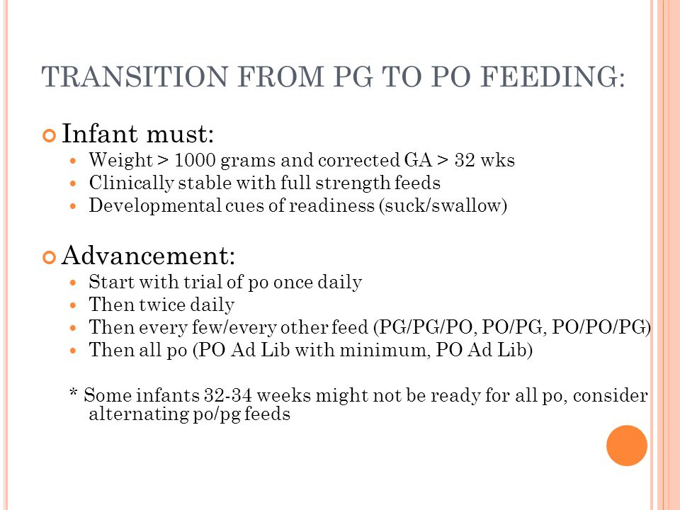 TRANSITION FROM PG TO PO FEEDING: Infant must: Weight > 1000 grams and corrected GA > 32 wks Clinically stable with full strength feeds Developmental cues of readiness (suck/swallow) Advancement: Start with trial of po once daily Then twice daily Then every few/every other feed (PG/PG/PO, PO/PG, PO/PO/PG) Then all po (PO Ad Lib with minimum, PO Ad Lib) * Some infants 32-34 weeks might not be ready for all po, consider alternating po/pg feeds