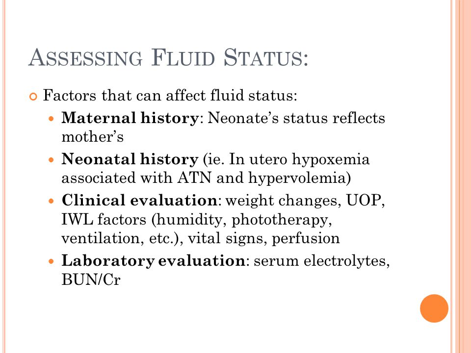 A SSESSING F LUID S TATUS : Factors that can affect fluid status: Maternal history : Neonate's status reflects mother's Neonatal history (ie.