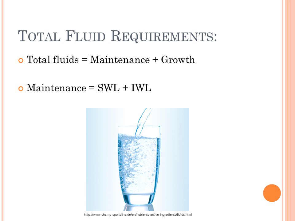 T OTAL F LUID R EQUIREMENTS : Total fluids = Maintenance + Growth Maintenance = SWL + IWL http://www.champ-sportsline.de/en/nutrients-active-ingredients/fluids.html