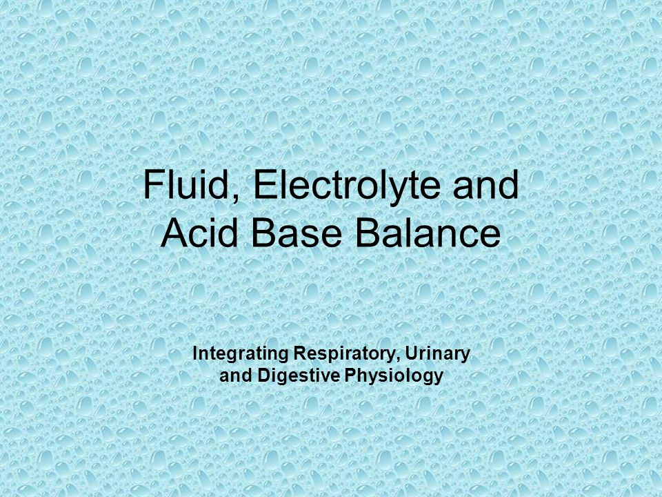 Lecture Outline Body Fluid, Fluid CompartmentsBody Fluid, Fluid Compartments Body WaterBody Water –Regulation of Gain –Regulation of Loss The ElectrolytesThe Electrolytes Movement of body fluidsMovement of body fluids –between plasma and interstitial fluid –between interstitial and intracellular Acid Base BalanceAcid Base Balance –Buffer systems –Exhalation of Carbon Dioxide –Kidney Excretion Acid Base ImbalancesAcid Base Imbalances –Acidosis vs Alkalosis
