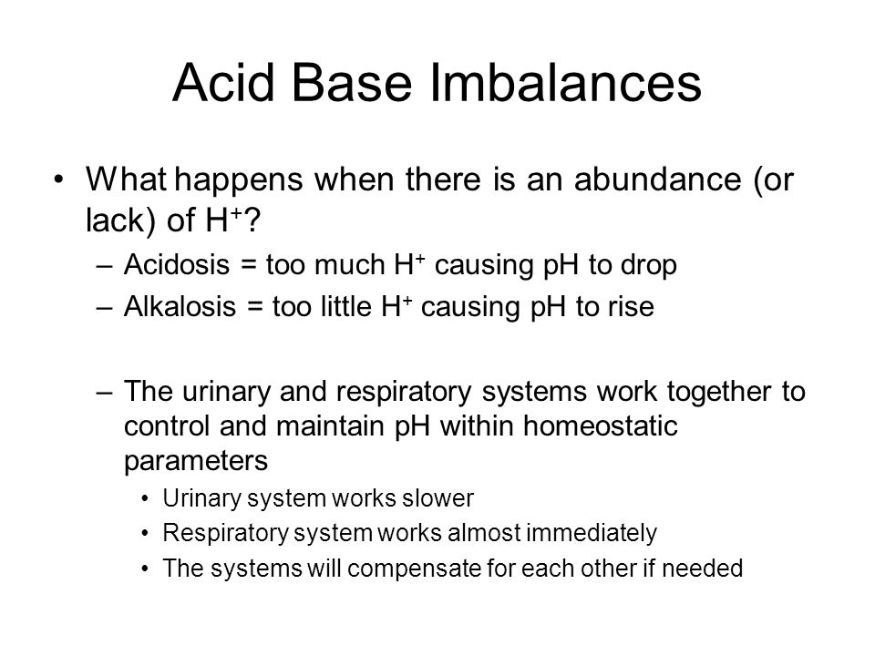 Acid Base Imbalances What happens when there is an abundance (or lack) of H + ? –Acidosis = too much H + causing pH to drop –Alkalosis = too little H