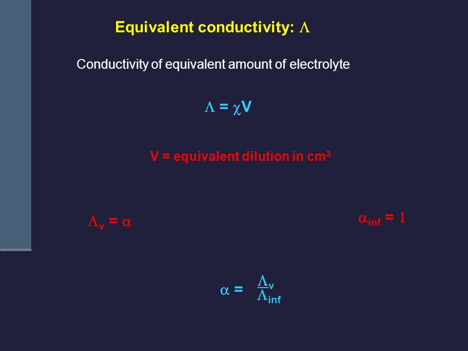 Equivalent conductivity:  Conductivity of equivalent amount of electrolyte  =  V V = equivalent dilution in cm 3  inf  = vv  v =   inf = 