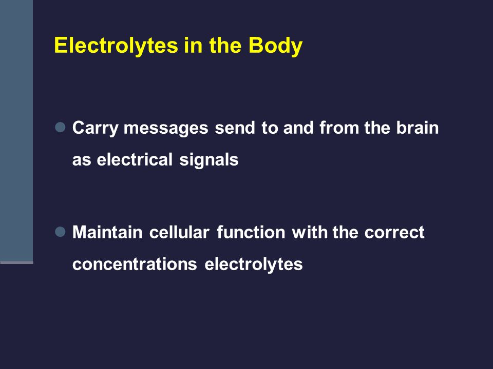 Electrolytes in the Body Carry messages send to and from the brain as electrical signals Maintain cellular function with the correct concentrations electrolytes