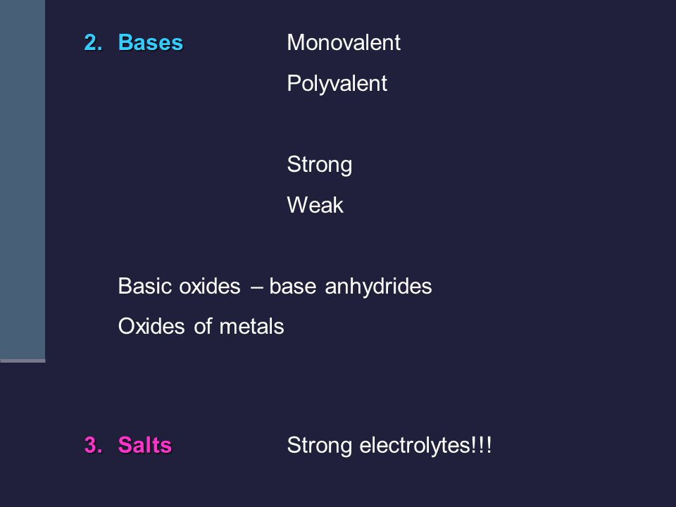 2.Bases 2.BasesMonovalent Polyvalent Strong Weak Basic oxides – base anhydrides Oxides of metals 3.Salts 3.SaltsStrong electrolytes!!!