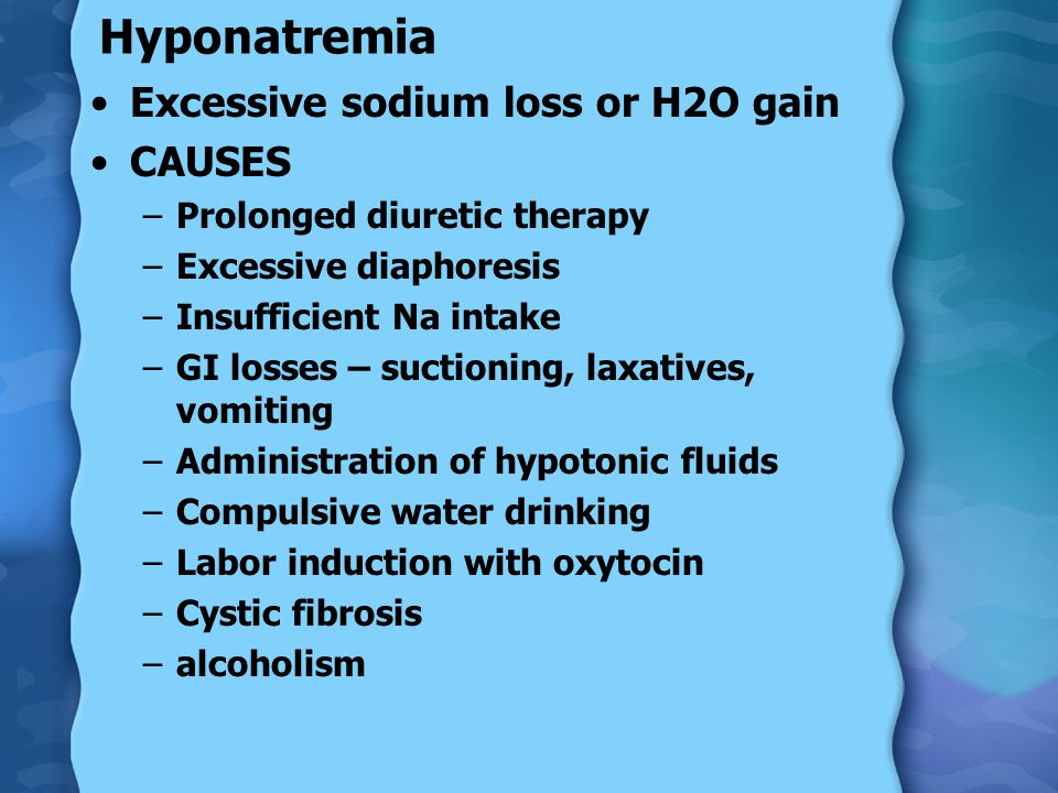 Hyponatremia Excessive sodium loss or H2O gain CAUSES –Prolonged diuretic therapy –Excessive diaphoresis –Insufficient Na intake –GI losses – suctioning, laxatives, vomiting –Administration of hypotonic fluids –Compulsive water drinking –Labor induction with oxytocin –Cystic fibrosis –alcoholism