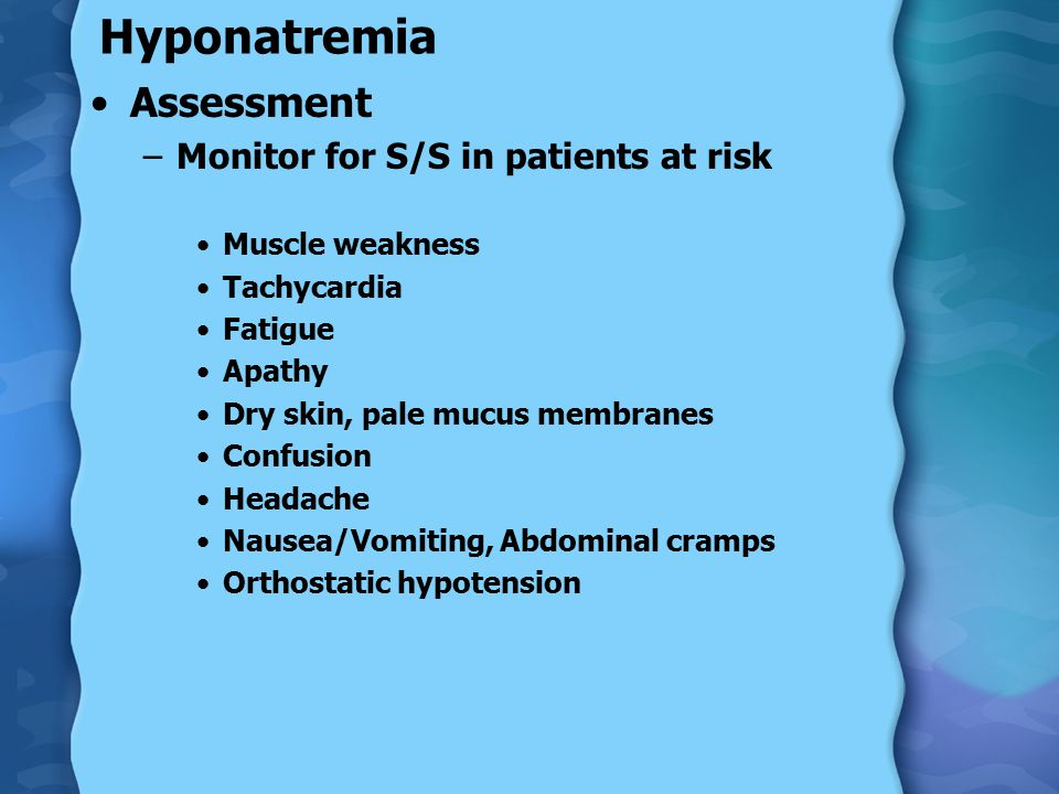Hyponatremia Assessment –Monitor for S/S in patients at risk Muscle weakness Tachycardia Fatigue Apathy Dry skin, pale mucus membranes Confusion Headache Nausea/Vomiting, Abdominal cramps Orthostatic hypotension