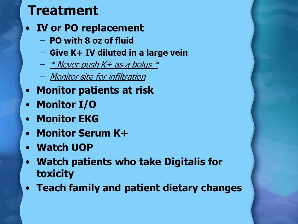Treatment IV or PO replacement –PO with 8 oz of fluid –Give K+ IV diluted in a large vein –* Never push K+ as a bolus * –Monitor site for infiltration Monitor patients at risk Monitor I/O Monitor EKG Monitor Serum K+ Watch UOP Watch patients who take Digitalis for toxicity Teach family and patient dietary changes