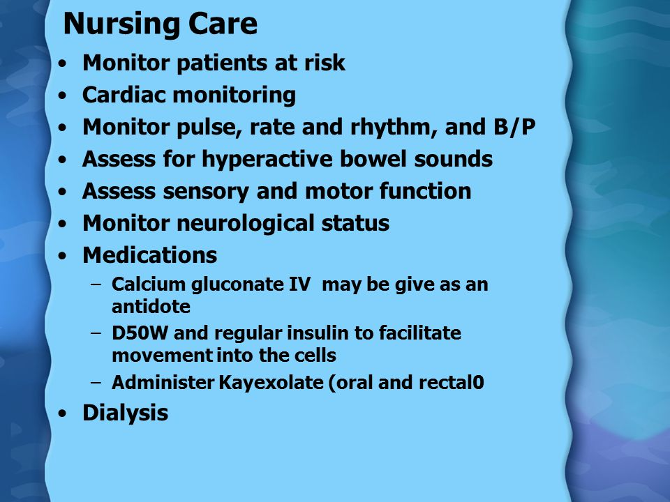 Nursing Care Monitor patients at risk Cardiac monitoring Monitor pulse, rate and rhythm, and B/P Assess for hyperactive bowel sounds Assess sensory and motor function Monitor neurological status Medications –Calcium gluconate IV may be give as an antidote –D50W and regular insulin to facilitate movement into the cells –Administer Kayexolate (oral and rectal0 Dialysis