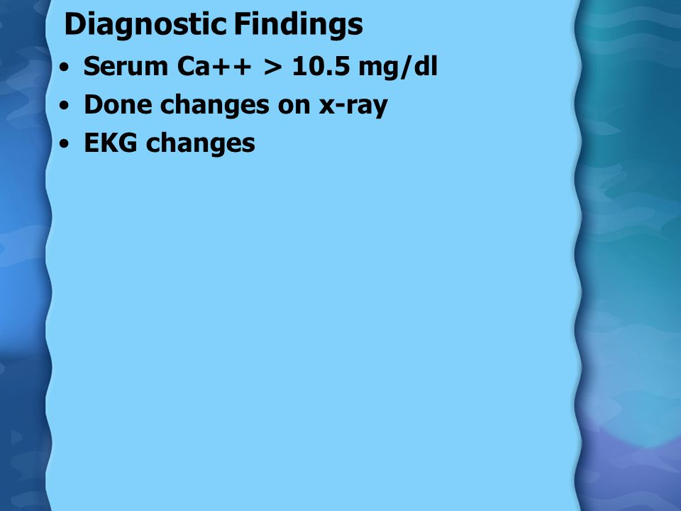 Diagnostic Findings Serum Ca++ > 10.5 mg/dl Done changes on x-ray EKG changes